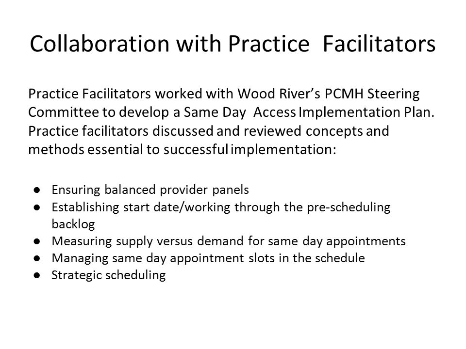 Collaboration with Practice Facilitators Practice Facilitators worked with Wood River's PCMH Steering Committee to develop a Same Day Access Implementation Plan.