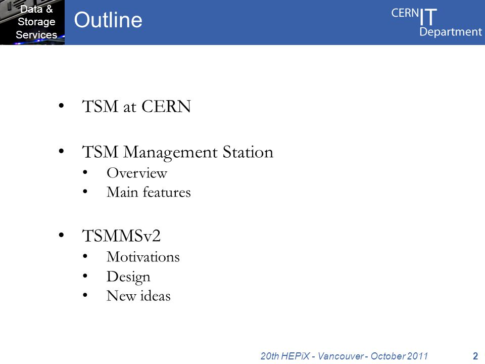 Data & Storage Services TSM at CERN TSM Management Station Overview Main features TSMMSv2 Motivations Design New ideas Outline 220th HEPiX - Vancouver - October 2011