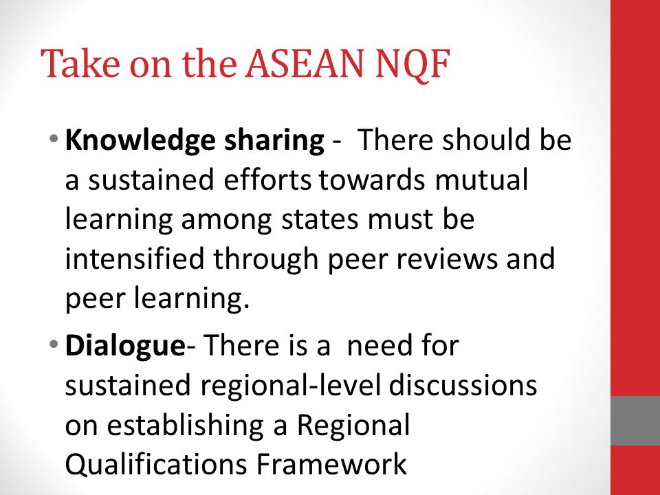Take on the ASEAN NQF Knowledge sharing - There should be a sustained efforts towards mutual learning among states must be intensified through peer re