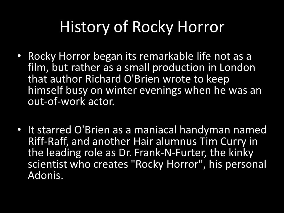 History of Rocky Horror Rocky Horror began its remarkable life not as a film, but rather as a small production in London that author Richard O Brien wrote to keep himself busy on winter evenings when he was an out-of-work actor.