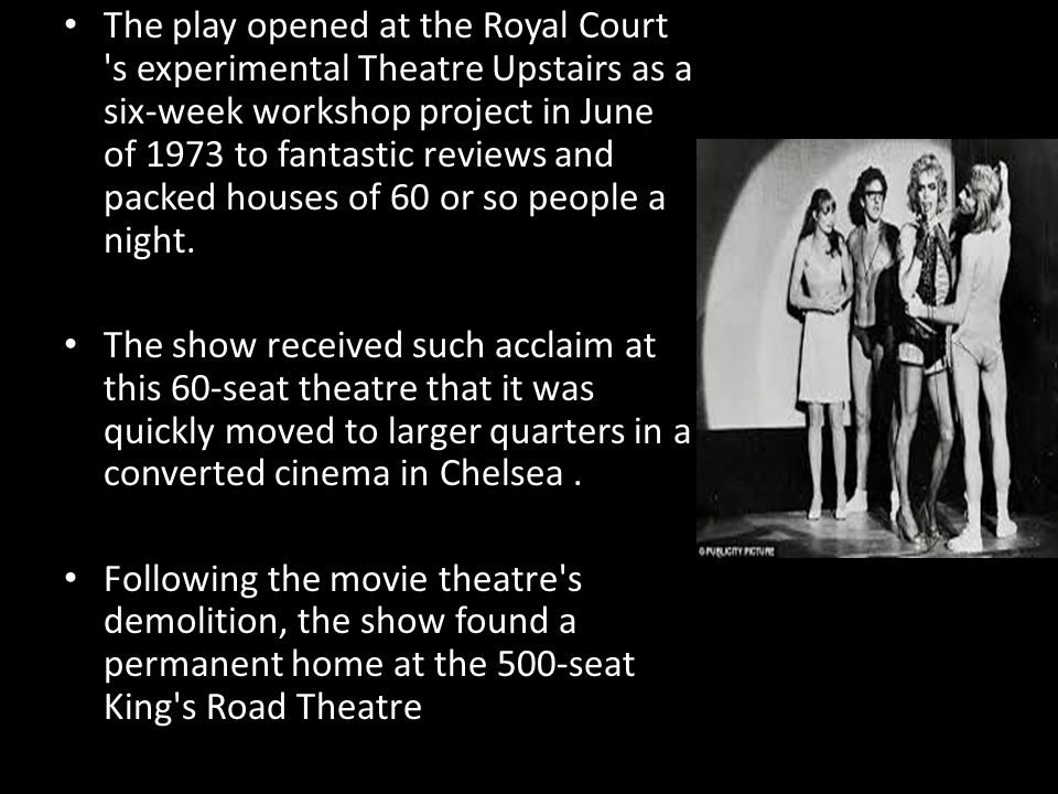 The play opened at the Royal Court s experimental Theatre Upstairs as a six-week workshop project in June of 1973 to fantastic reviews and packed houses of 60 or so people a night.
