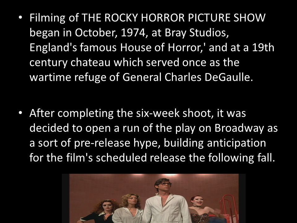 Filming of THE ROCKY HORROR PICTURE SHOW began in October, 1974, at Bray Studios, England s famous House of Horror, and at a 19th century chateau which served once as the wartime refuge of General Charles DeGaulle.