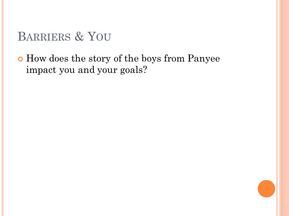 B ARRIERS & Y OU How does the story of the boys from Panyee impact you and your goals?