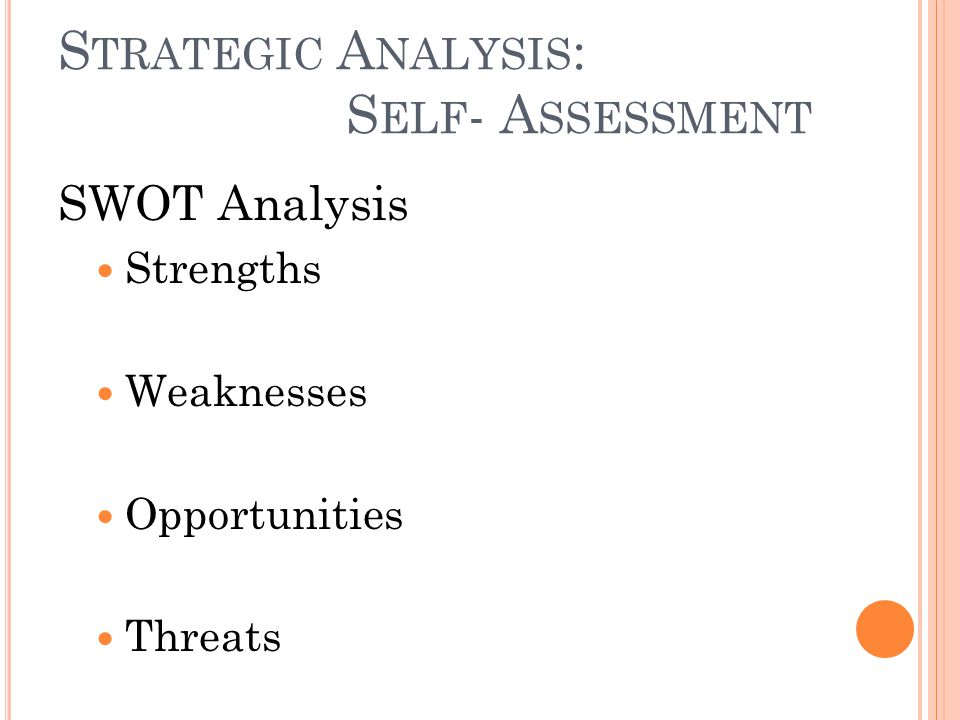 S TRATEGIC A NALYSIS : S ELF - A SSESSMENT SWOT Analysis Strengths Weaknesses Opportunities Threats