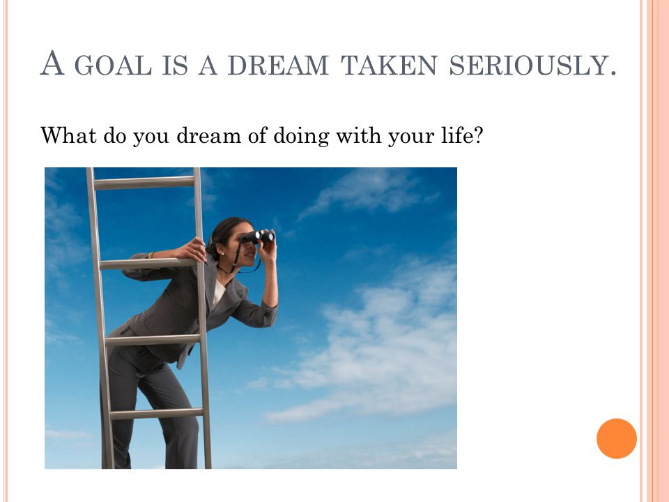 A GOAL IS A DREAM TAKEN SERIOUSLY. What do you dream of doing with your life?
