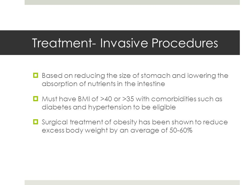 Treatment- Invasive Procedures  Based on reducing the size of stomach and lowering the absorption of nutrients in the intestine  Must have BMI of >40 or >35 with comorbidities such as diabetes and hypertension to be eligible  Surgical treatment of obesity has been shown to reduce excess body weight by an average of 50-60%