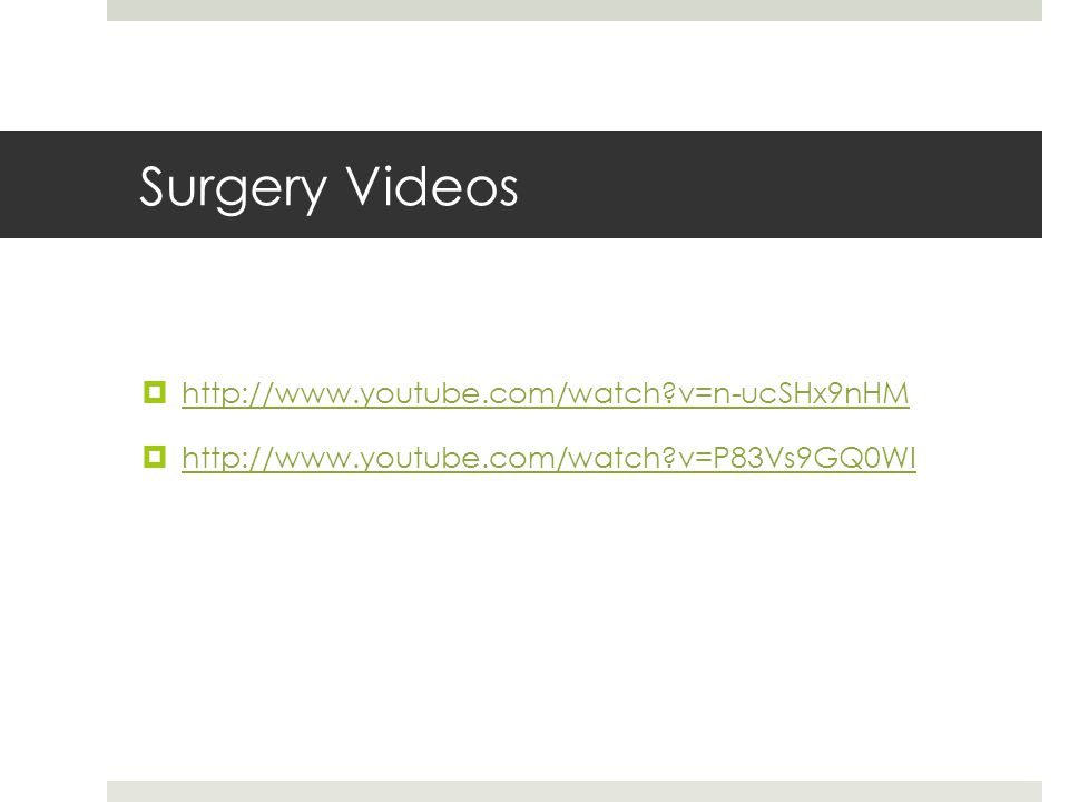 Surgery Videos  http://www.youtube.com/watch v=n-ucSHx9nHM http://www.youtube.com/watch v=n-ucSHx9nHM  http://www.youtube.com/watch v=P83Vs9GQ0WI http://www.youtube.com/watch v=P83Vs9GQ0WI