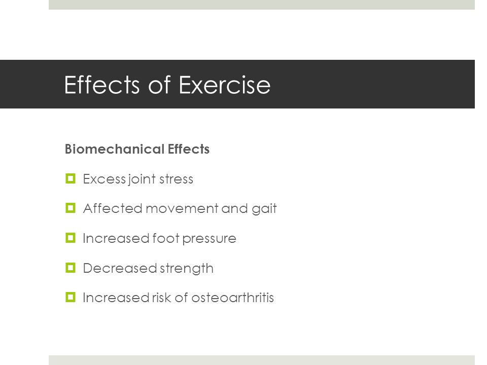 Effects of Exercise Biomechanical Effects  Excess joint stress  Affected movement and gait  Increased foot pressure  Decreased strength  Increased risk of osteoarthritis