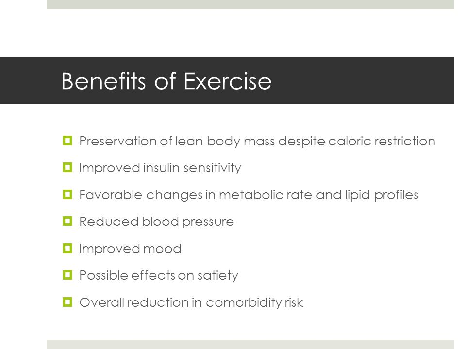 Benefits of Exercise  Preservation of lean body mass despite caloric restriction  Improved insulin sensitivity  Favorable changes in metabolic rate and lipid profiles  Reduced blood pressure  Improved mood  Possible effects on satiety  Overall reduction in comorbidity risk