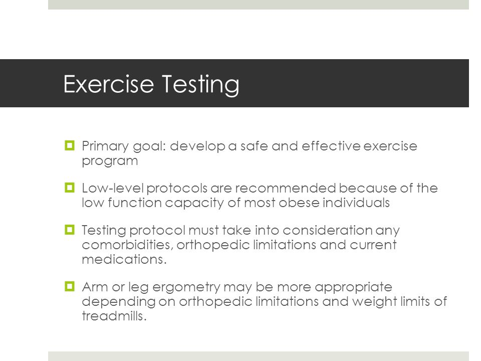 Exercise Testing  Primary goal: develop a safe and effective exercise program  Low-level protocols are recommended because of the low function capacity of most obese individuals  Testing protocol must take into consideration any comorbidities, orthopedic limitations and current medications.