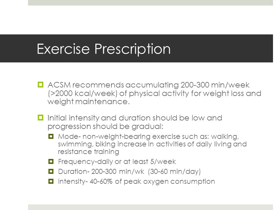 Exercise Prescription  ACSM recommends accumulating 200-300 min/week (>2000 kcal/week) of physical activity for weight loss and weight maintenance.