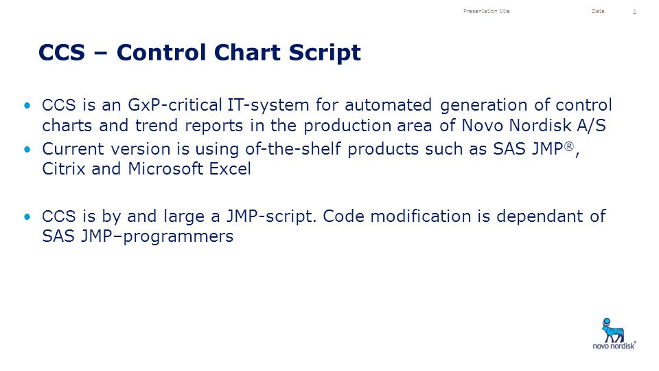 CCS is an GxP-critical IT-system for automated generation of control charts and trend reports in the production area of Novo Nordisk A/S Current version is using of-the-shelf products such as SAS JMP ®, Citrix and Microsoft Excel CCS is by and large a JMP-script.