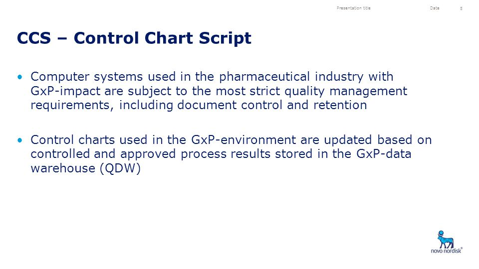 Computer systems used in the pharmaceutical industry with GxP-impact are subject to the most strict quality management requirements, including document control and retention Control charts used in the GxP-environment are updated based on controlled and approved process results stored in the GxP-data warehouse (QDW) CCS – Control Chart Script Presentation titleDate 5