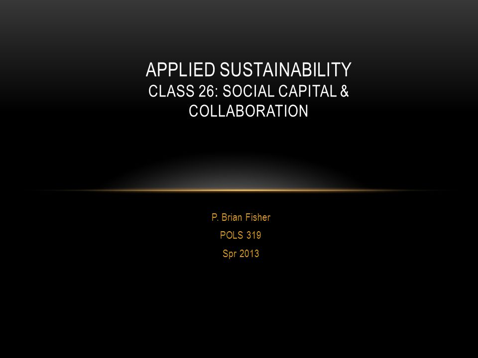 P. Brian Fisher POLS 319 Spr 2013 APPLIED SUSTAINABILITY CLASS 26: SOCIAL CAPITAL & COLLABORATION