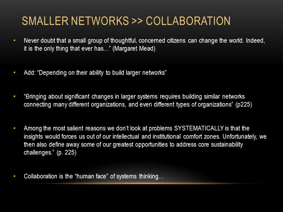 SMALLER NETWORKS >> COLLABORATION Never doubt that a small group of thoughtful, concerned citizens can change the world. Indeed, it is the only thing