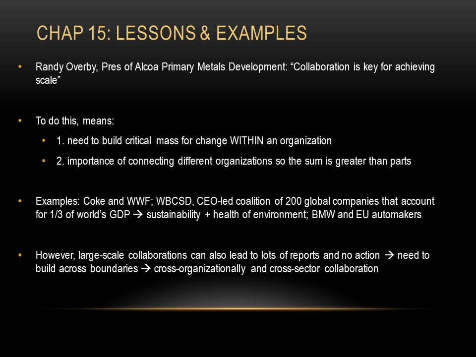 """CHAP 15: LESSONS & EXAMPLES Randy Overby, Pres of Alcoa Primary Metals Development: """"Collaboration is key for achieving scale"""" To do this, means: 1. n"""