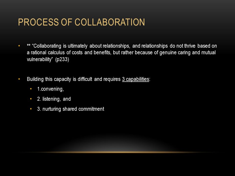 PROCESS OF COLLABORATION ** Collaborating is ultimately about relationships, and relationships do not thrive based on a rational calculus of costs and benefits, but rather because of genuine caring and mutual vulnerability (p233) Building this capacity is difficult and requires 3 capabilities: 1.convening, 2.