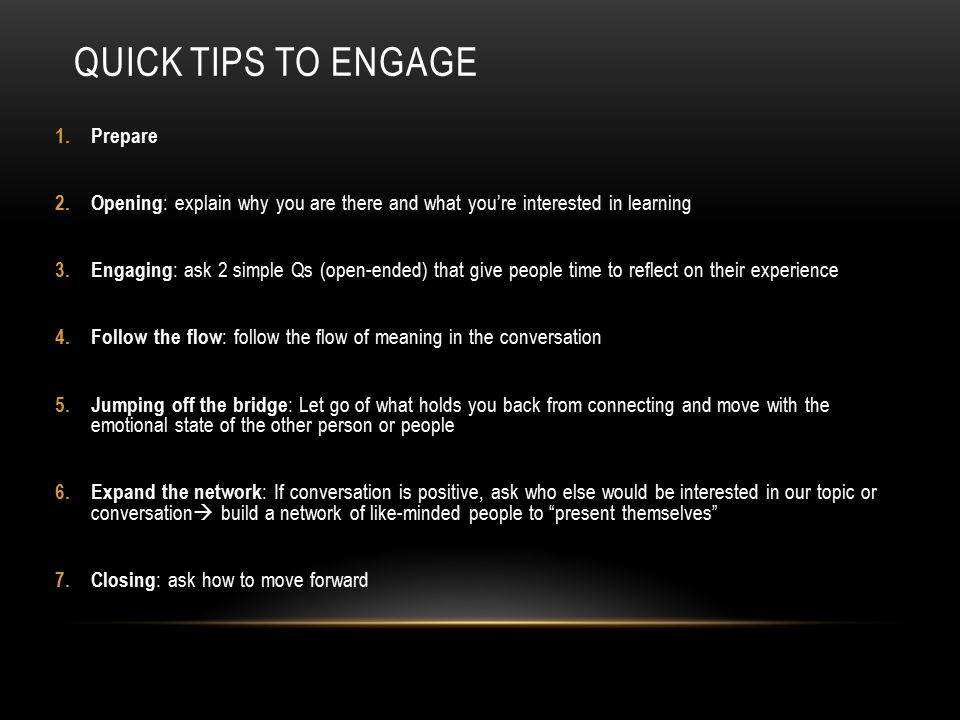 QUICK TIPS TO ENGAGE 1.Prepare 2. Opening : explain why you are there and what you're interested in learning 3. Engaging : ask 2 simple Qs (open-ended