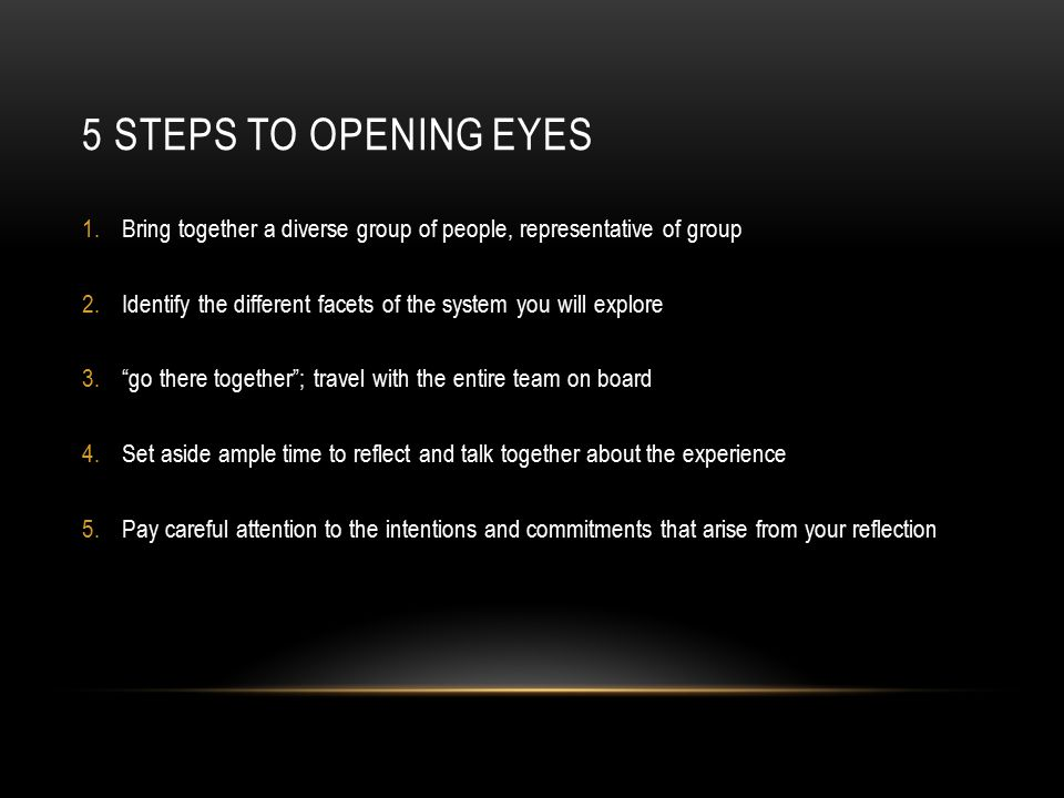 5 STEPS TO OPENING EYES 1.Bring together a diverse group of people, representative of group 2.Identify the different facets of the system you will exp