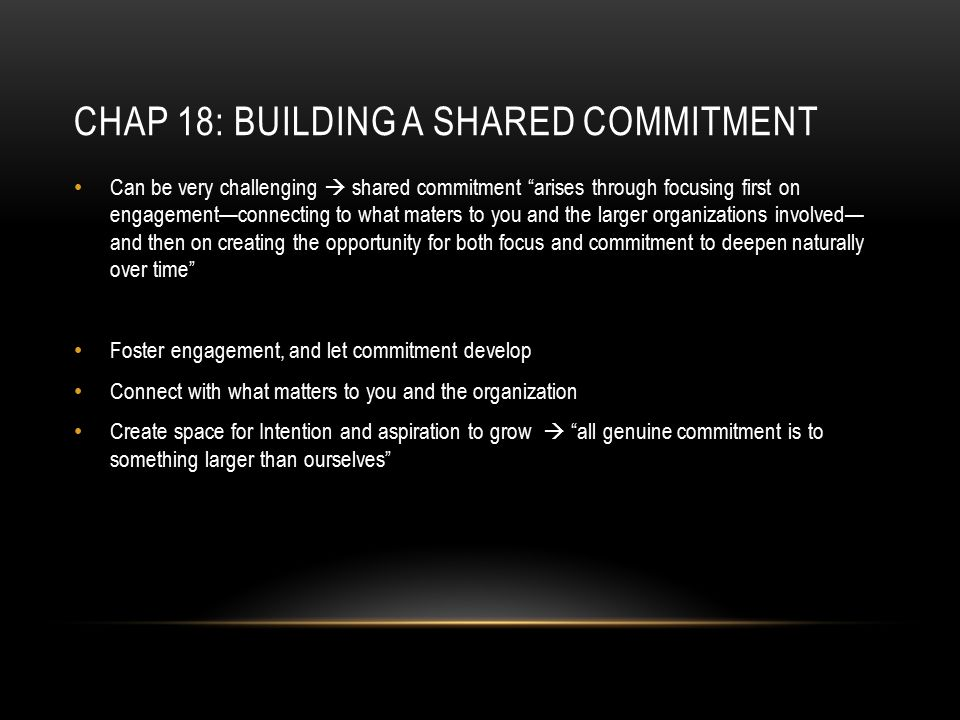 """CHAP 18: BUILDING A SHARED COMMITMENT Can be very challenging  shared commitment """"arises through focusing first on engagement—connecting to what mate"""