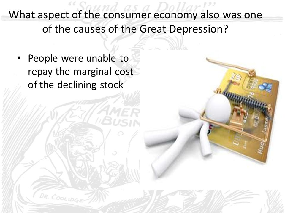 What aspect of the consumer economy also was one of the causes of the Great Depression? People were unable to repay the marginal cost of the declining