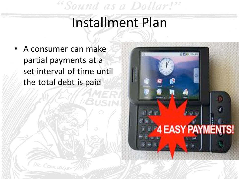 Installment Plan A consumer can make partial payments at a set interval of time until the total debt is paid