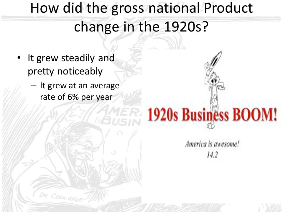 How did the gross national Product change in the 1920s? It grew steadily and pretty noticeably – It grew at an average rate of 6% per year