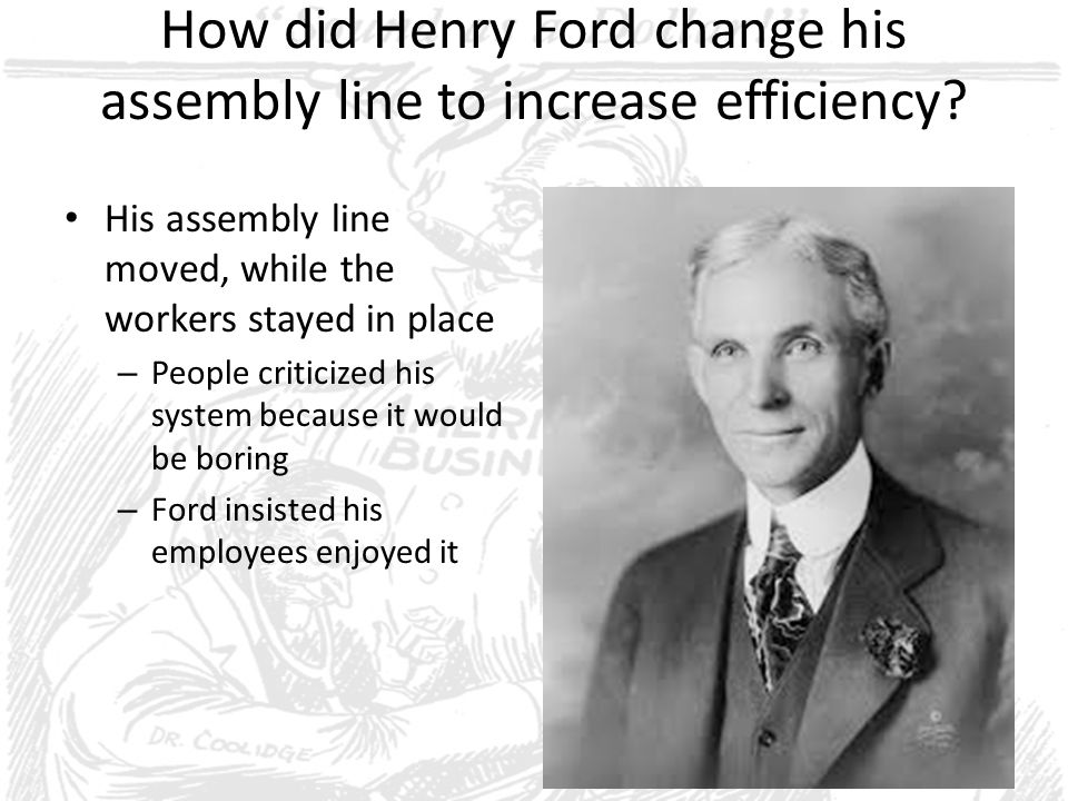 How did Henry Ford change his assembly line to increase efficiency? His assembly line moved, while the workers stayed in place – People criticized his