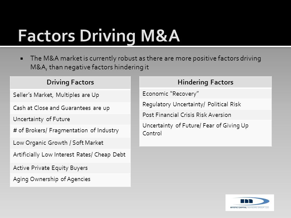  The M&A market is currently robust as there are more positive factors driving M&A, than negative factors hindering it Driving Factors Seller's Market, Multiples are Up Cash at Close and Guarantees are up Uncertainty of Future # of Brokers/ Fragmentation of Industry Low Organic Growth / Soft Market Artificially Low Interest Rates/ Cheap Debt Active Private Equity Buyers Aging Ownership of Agencies Hindering Factors Economic Recovery Regulatory Uncertainty/ Political Risk Post Financial Crisis Risk Aversion Uncertainty of Future/ Fear of Giving Up Control