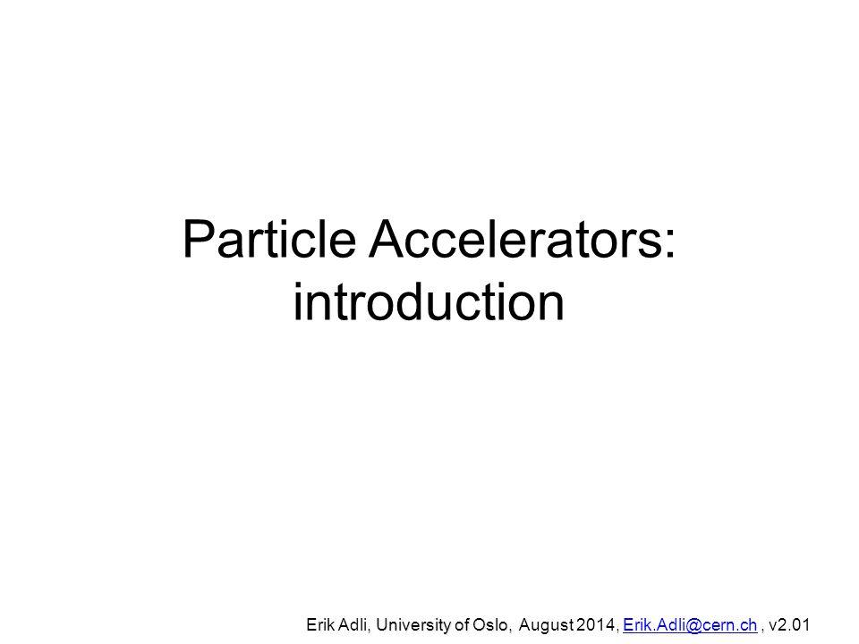 Particle Accelerators: introduction, University of Oslo, Erik Adli, University of Oslo, August 2014, Erik.Adli@cern.ch, v2.01Erik.Adli@cern.ch