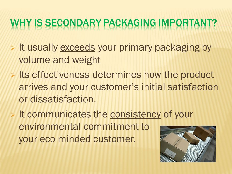  It usually exceeds your primary packaging by volume and weight  Its effectiveness determines how the product arrives and your customer's initial satisfaction or dissatisfaction.