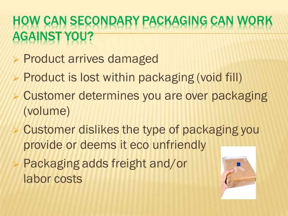  Product arrives damaged  Product is lost within packaging (void fill)  Customer determines you are over packaging (volume)  Customer dislikes the type of packaging you provide or deems it eco unfriendly  Packaging adds freight and/or labor costs