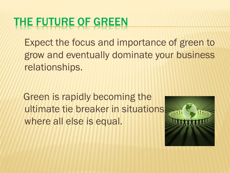 Expect the focus and importance of green to grow and eventually dominate your business relationships.