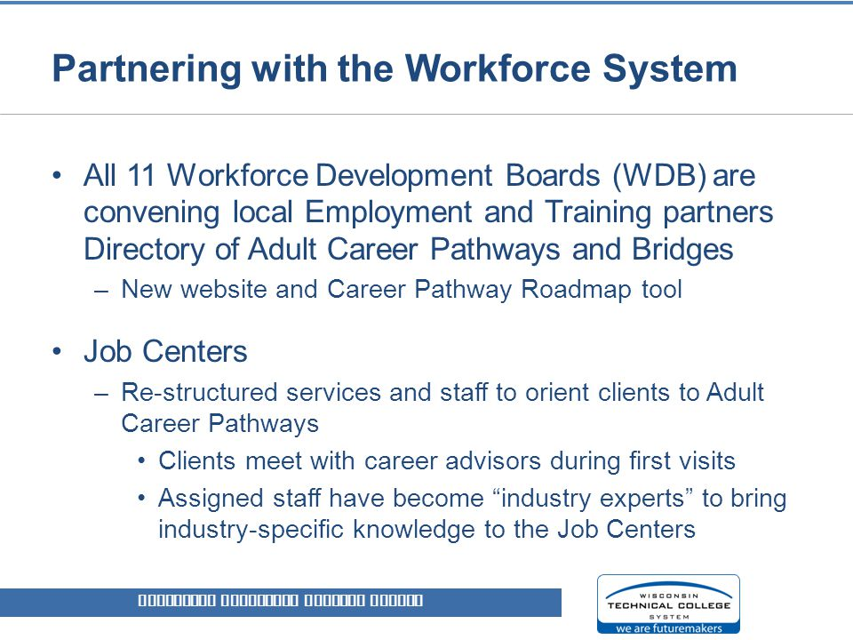 Partnering with the Workforce System All 11 Workforce Development Boards (WDB) are convening local Employment and Training partners Directory of Adult Career Pathways and Bridges –New website and Career Pathway Roadmap tool Job Centers –Re-structured services and staff to orient clients to Adult Career Pathways Clients meet with career advisors during first visits Assigned staff have become industry experts to bring industry-specific knowledge to the Job Centers WISCONSIN TECHNICAL COLLEGE SYSTEM