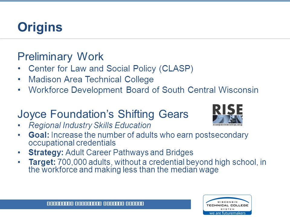 Origins WISCONSIN TECHNICAL COLLEGE SYSTEM Preliminary Work Center for Law and Social Policy (CLASP) Madison Area Technical College Workforce Development Board of South Central Wisconsin Joyce Foundation's Shifting Gears Regional Industry Skills Education Goal: Increase the number of adults who earn postsecondary occupational credentials Strategy: Adult Career Pathways and Bridges Target: 700,000 adults, without a credential beyond high school, in the workforce and making less than the median wage
