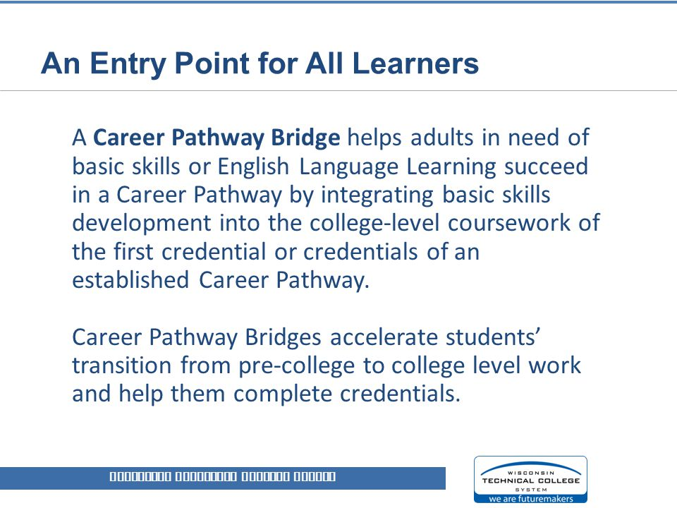 An Entry Point for All Learners A Career Pathway Bridge helps adults in need of basic skills or English Language Learning succeed in a Career Pathway by integrating basic skills development into the college-level coursework of the first credential or credentials of an established Career Pathway.