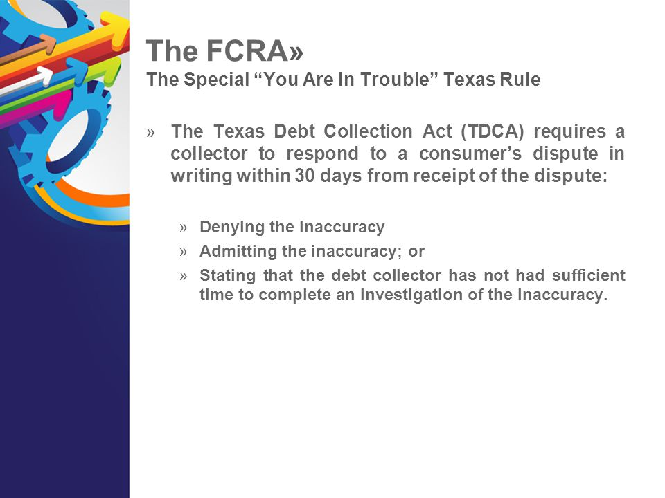 """The FCRA» The Special """"You Are In Trouble"""" Texas Rule  The Texas Debt Collection Act (TDCA) requires a collector to respond to a consumer's dispute i"""