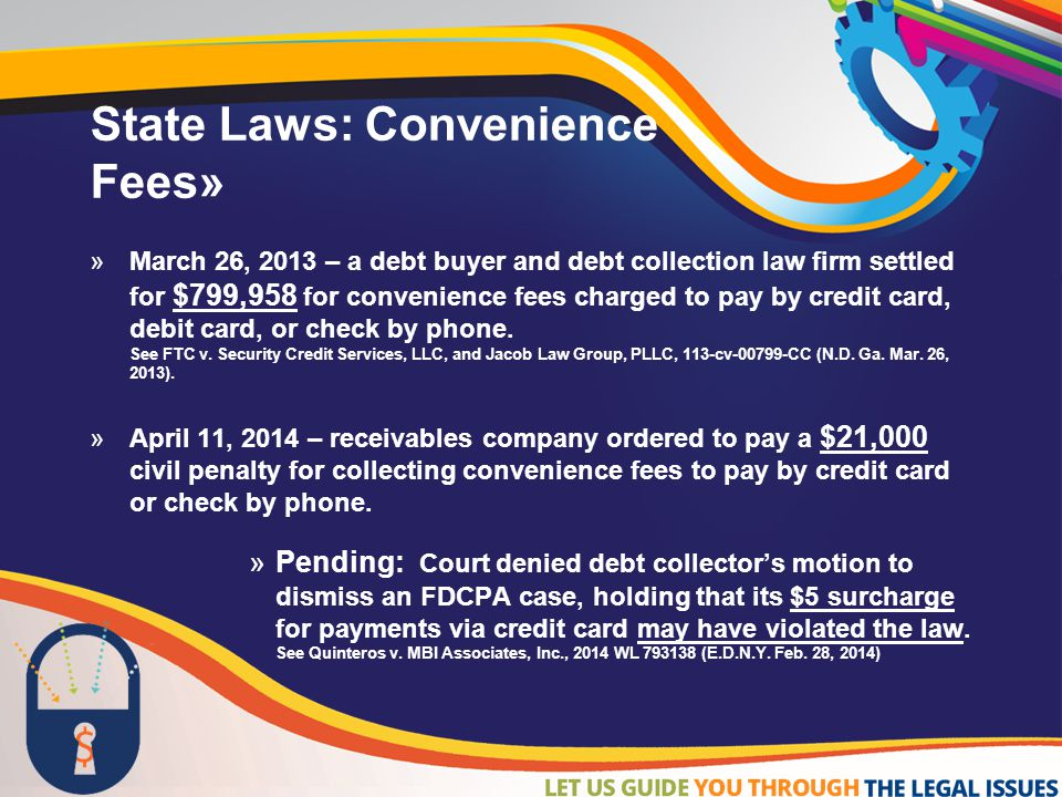 State Laws: Convenience Fees»  March 26, 2013 – a debt buyer and debt collection law firm settled for $799,958 for convenience fees charged to pay by