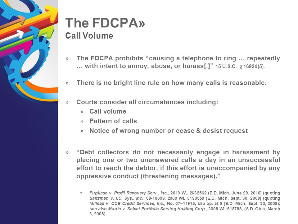 """The FDCPA» Call Volume  The FDCPA prohibits """"causing a telephone to ring … repeatedly … with intent to annoy, abuse, or harass[.]"""" 15 U.S.C. § 1692d("""
