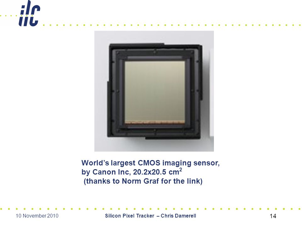 10 November 2010Silicon Pixel Tracker – Chris Damerell 14 World's largest CMOS imaging sensor, by Canon Inc, 20.2x20.5 cm 2 (thanks to Norm Graf for the link)
