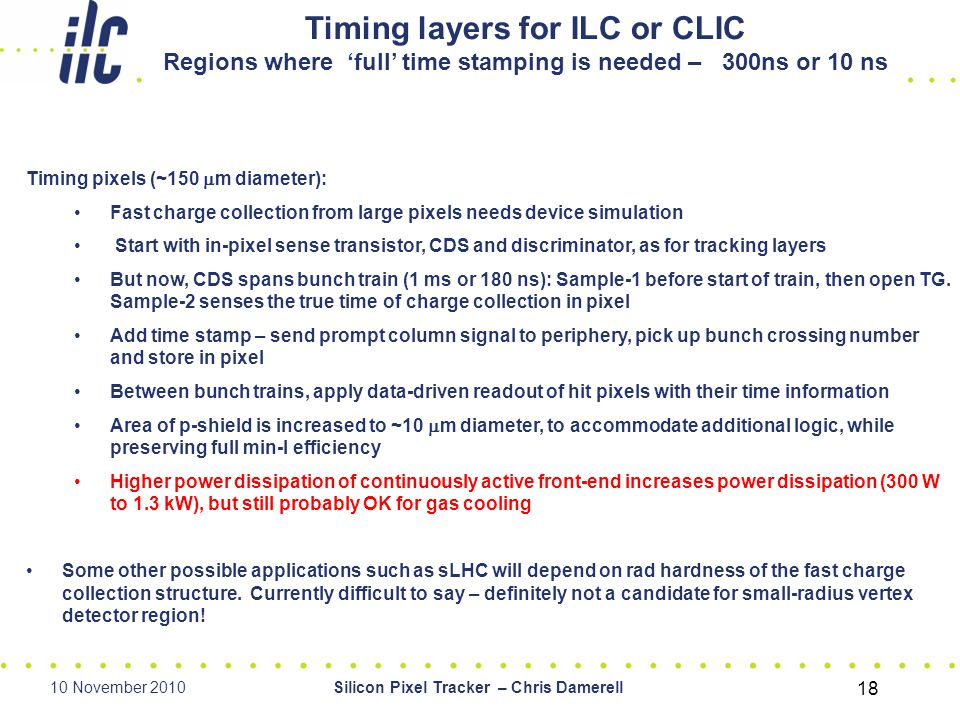 10 November 2010Silicon Pixel Tracker – Chris Damerell 18 Timing layers for ILC or CLIC Regions where 'full' time stamping is needed – 300ns or 10 ns Timing pixels (~150  m diameter): Fast charge collection from large pixels needs device simulation Start with in-pixel sense transistor, CDS and discriminator, as for tracking layers But now, CDS spans bunch train (1 ms or 180 ns): Sample-1 before start of train, then open TG.