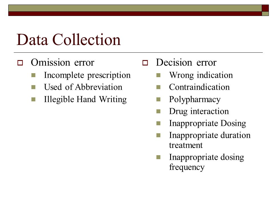 Data Collection  Omission error Incomplete prescription Used of Abbreviation Illegible Hand Writing  Decision error Wrong indication Contraindication Polypharmacy Drug interaction Inappropriate Dosing Inappropriate duration treatment Inappropriate dosing frequency
