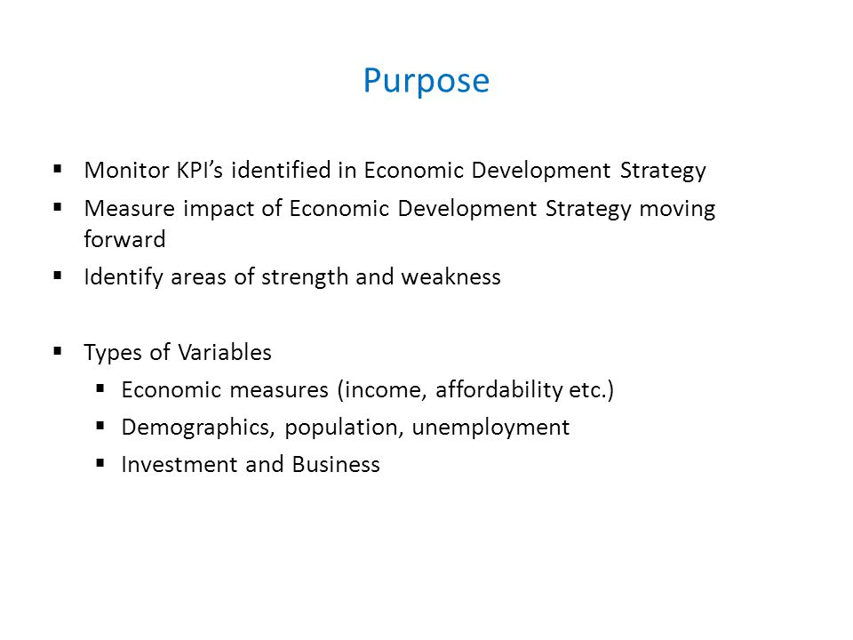 Purpose  Monitor KPI's identified in Economic Development Strategy  Measure impact of Economic Development Strategy moving forward  Identify areas of strength and weakness  Types of Variables  Economic measures (income, affordability etc.)  Demographics, population, unemployment  Investment and Business