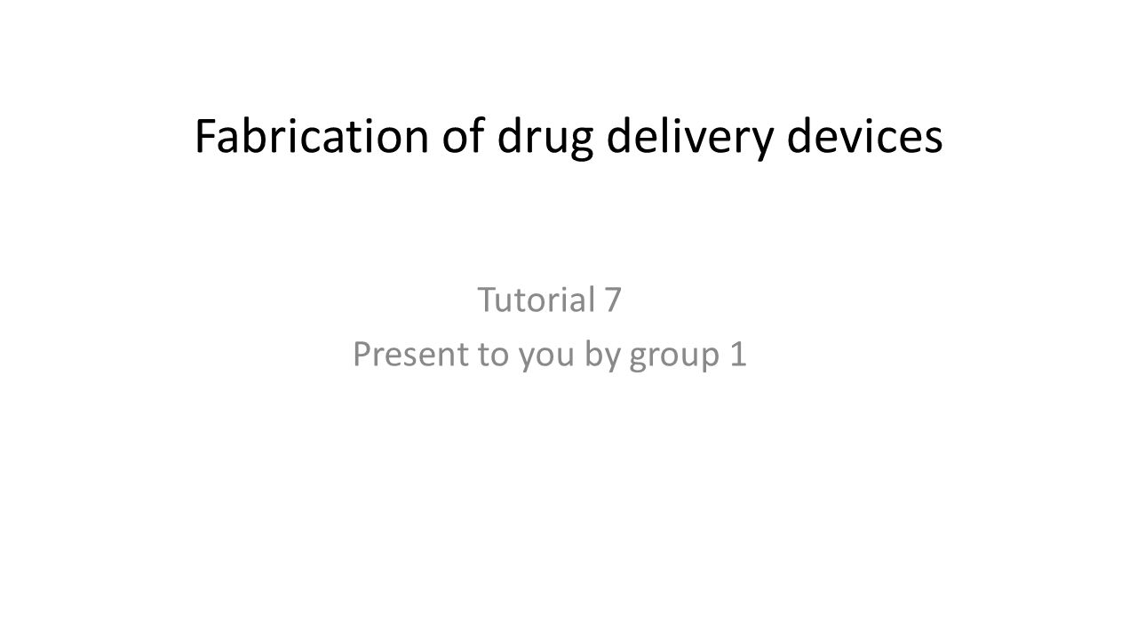 Fabrication of drug delivery devices Tutorial 7 Present to you by group 1