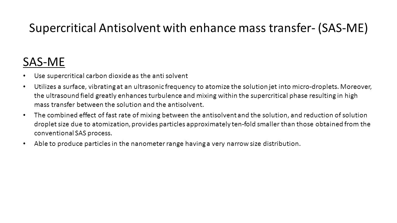 Supercritical Antisolvent with enhance mass transfer- (SAS-ME) SAS-ME Use supercritical carbon dioxide as the anti solvent Utilizes a surface, vibrating at an ultrasonic frequency to atomize the solution jet into micro-droplets.
