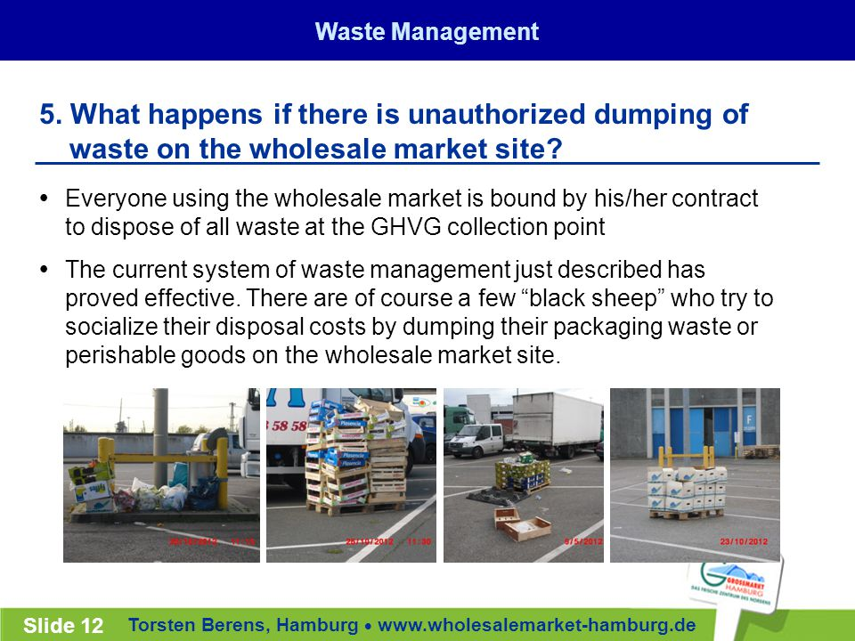 Torsten Berens, Hamburg  www.wholesalemarket-hamburg.de Slide 12  Everyone using the wholesale market is bound by his/her contract to dispose of all waste at the GHVG collection point  The current system of waste management just described has proved effective.