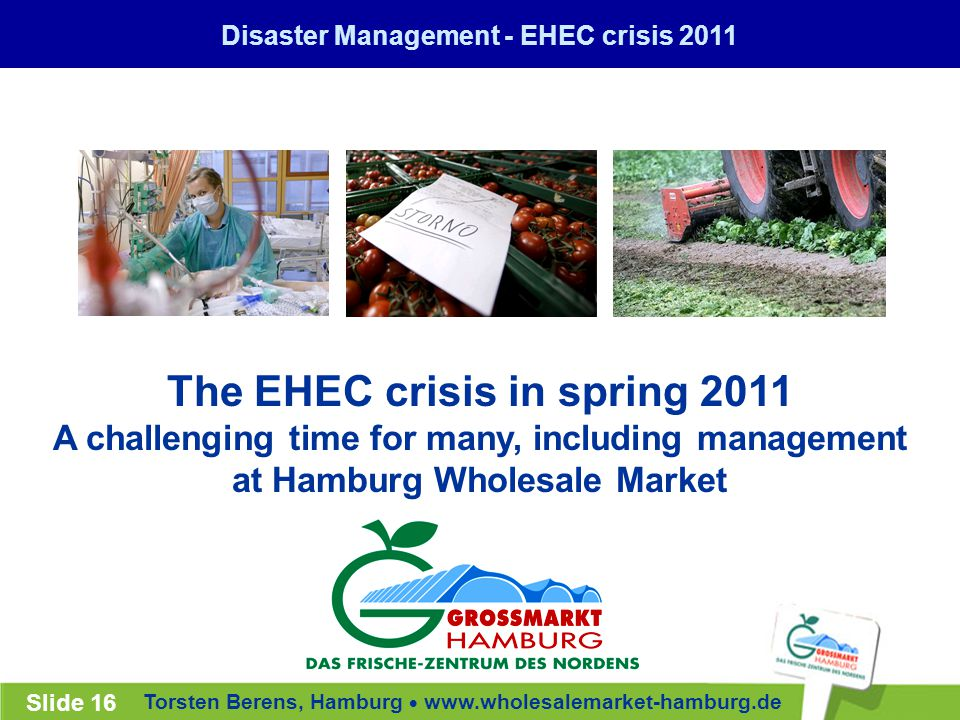 Torsten Berens, Hamburg  www.wholesalemarket-hamburg.de Slide 16 The EHEC crisis in spring 2011 A challenging time for many, including management at Hamburg Wholesale Market Disaster Management - EHEC crisis 2011