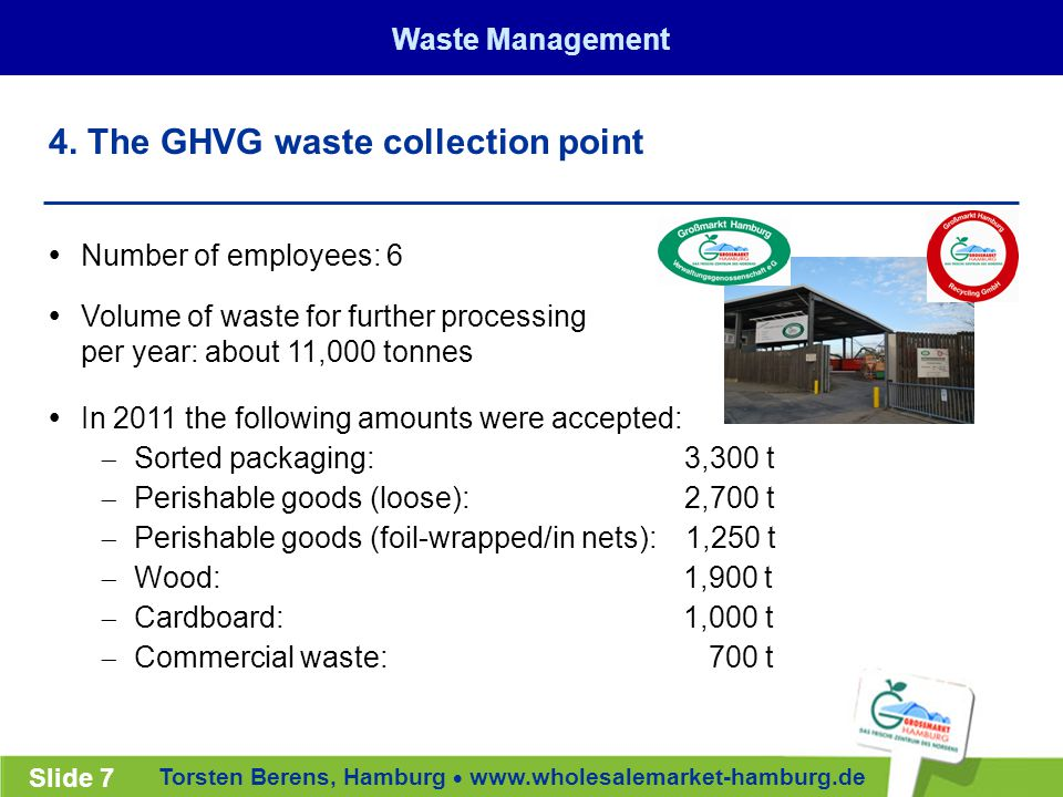 Torsten Berens, Hamburg  www.wholesalemarket-hamburg.de Slide 7  Number of employees: 6  Volume of waste for further processing per year: about 11,000 tonnes  In 2011 the following amounts were accepted:  Sorted packaging: 3,300 t  Perishable goods (loose): 2,700 t  Perishable goods (foil-wrapped/in nets): 1,250 t  Wood: 1,900 t  Cardboard: 1,000 t  Commercial waste: 700 t 4.