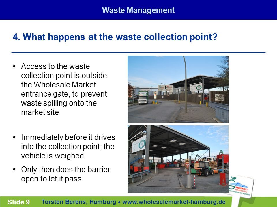 Torsten Berens, Hamburg  www.wholesalemarket-hamburg.de Slide 9  Access to the waste collection point is outside the Wholesale Market entrance gate, to prevent waste spilling onto the market site  Immediately before it drives into the collection point, the vehicle is weighed  Only then does the barrier open to let it pass 4.
