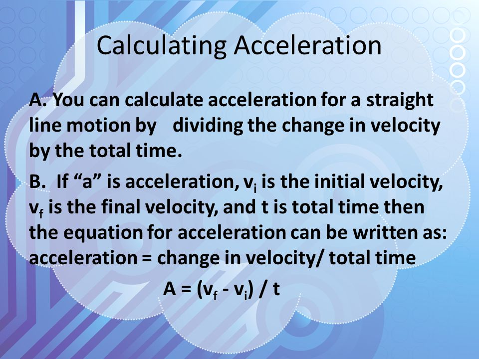 """Calculating Acceleration A. You can calculate acceleration for a straight line motion by dividing the change in velocity by the total time. B. If """"a"""""""